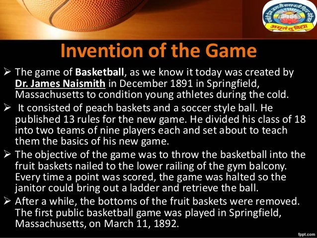 Invention of the Game  The game of Basketball, as we know it today was created by Dr. James Naismith in December 1891 in ...