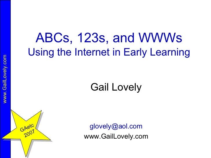 ABCs, 123s, and WWWs Using the Internet in Early Learning Gail Lovely [email_address] www.GailLovely.com GAetc 2007