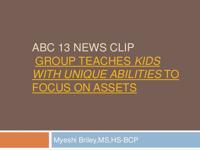 ABC 13 NEWS CLIP GROUP TEACHES KIDS WITH UNIQUE ABILITIES TO FOCUS ON ASSETS Myeshi Briley,MS,HS-BCP
