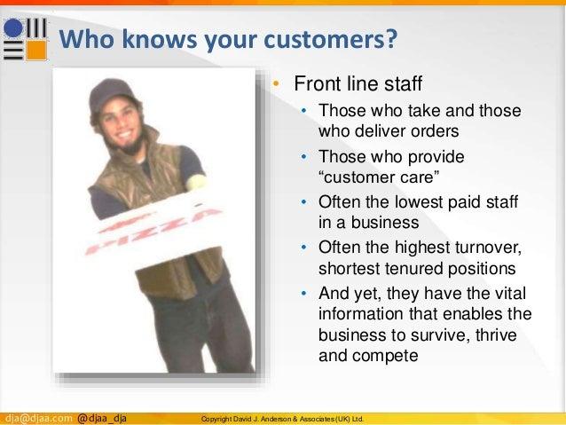 dja@djaa.com @djaa_dja Copyright David J. Anderson & Associates (UK) Ltd. Who knows your customers? • Front line staff • T...