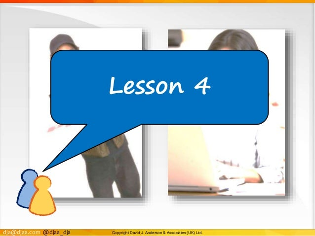 dja@djaa.com @djaa_dja Copyright David J. Anderson & Associates (UK) Ltd. Lesson 4