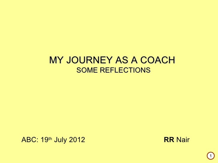 MY JOURNEY AS A COACH                SOME REFLECTIONSABC: 19th July 2012                RR Nair                           ...