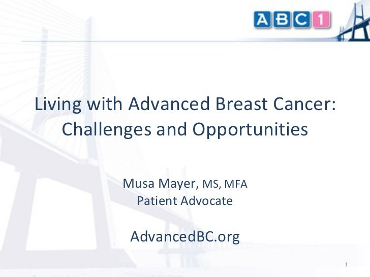 Musa Mayer ,  MS, MFA Patient Advocate AdvancedBC.org Living with Advanced Breast Cancer: Challenges and Opportunities