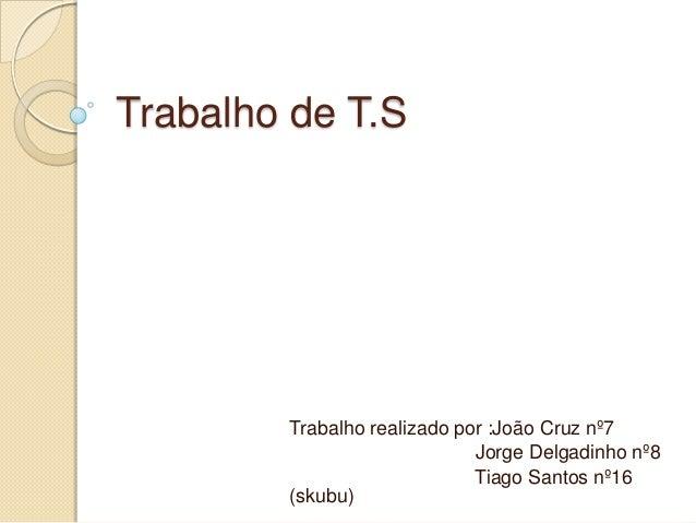 Trabalho de T.S  Trabalho realizado por :João Cruz nº7 Jorge Delgadinho nº8 Tiago Santos nº16 (skubu)