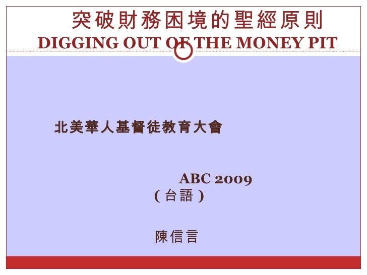 北美華人基督徒教育大會   ABC 2009   ( 台語 ) 陳信言  突破財務困境的聖經原則 DIGGING OUT OF THE MONEY PIT