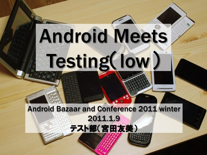 Android Meets     Testing(low)  Android Bazaar and Conference 2011 winter                 2011.1.9            テスト部(宮田友美)