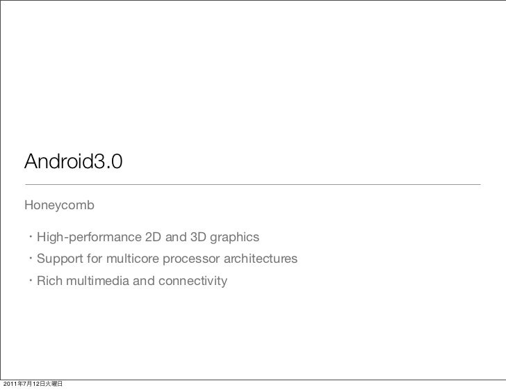 Android3.0       Honeycomb            High-performance 2D and 3D graphics            Support for multicore processor archi...