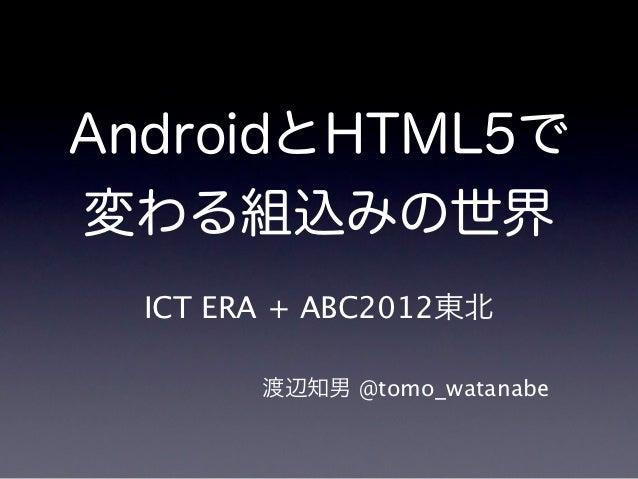AndroidとHTML5で変わる組込みの世界  ICT ERA + ABC2012東北        渡辺知男 @tomo_watanabe