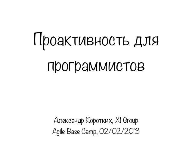 Проактивность для программистов  Александр Коротких, X1 Group  Agile Base Camp, 02/02/2013