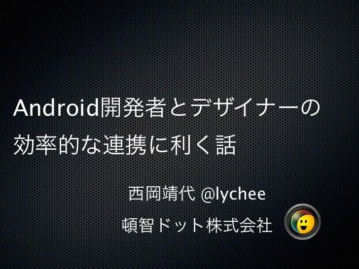 Android開発者とデザイナーの効率的な連携に利く話      西岡靖代 @lychee     頓智ドット株式会社