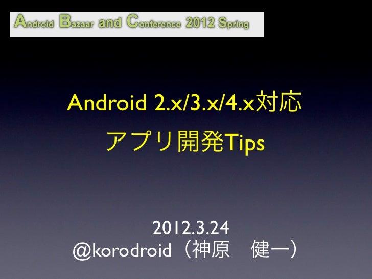 Android 2.x/3.x/4.x対応   アプリ開発Tips       2012.3.24@korodroid(神原健一)