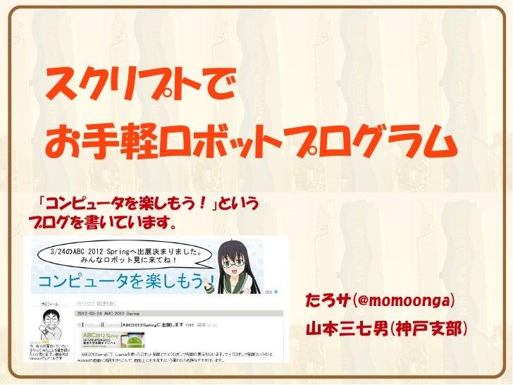 スクリプトで お手軽ロボットプログラム 「コンピュータを楽しもう!」というブログを書いています。                     たろサ(@momoonga)                     山本三七男(神戸支部)