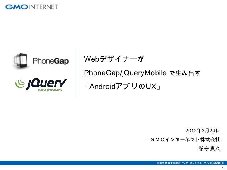 WebデザイナーがPhoneGap/jQueryMobile で生み出す「AndroidアプリのUX」                       2012年3月24日               GMOインターネット株式会社         ...