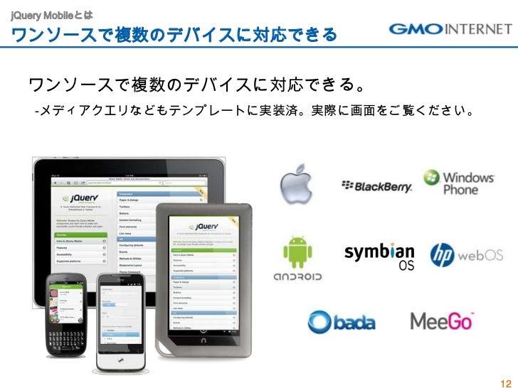jQuery Mobileとはワンソースで複数のデバイスに対応できる  ワンソースで複数のデバイスに対応できる。    -メディアクエリなどもテンプレートに実装済。実際に画面をご覧ください。                           ...
