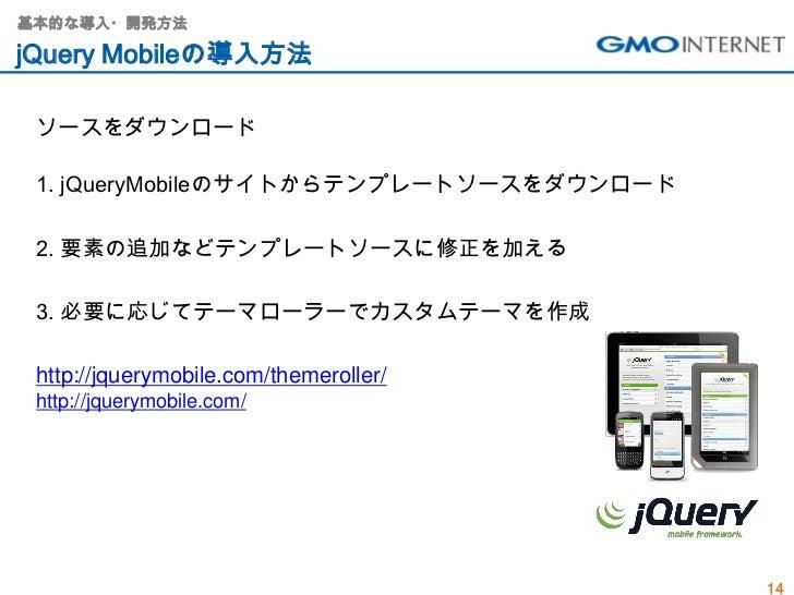 基本的な導入・開発方法jQuery Mobileの導入方法 ソースをダウンロード 1. jQueryMobileのサイトからテンプレートソースをダウンロード 2. 要素の追加などテンプレートソースに修正を加える 3. 必要に応じてテーマローラー...