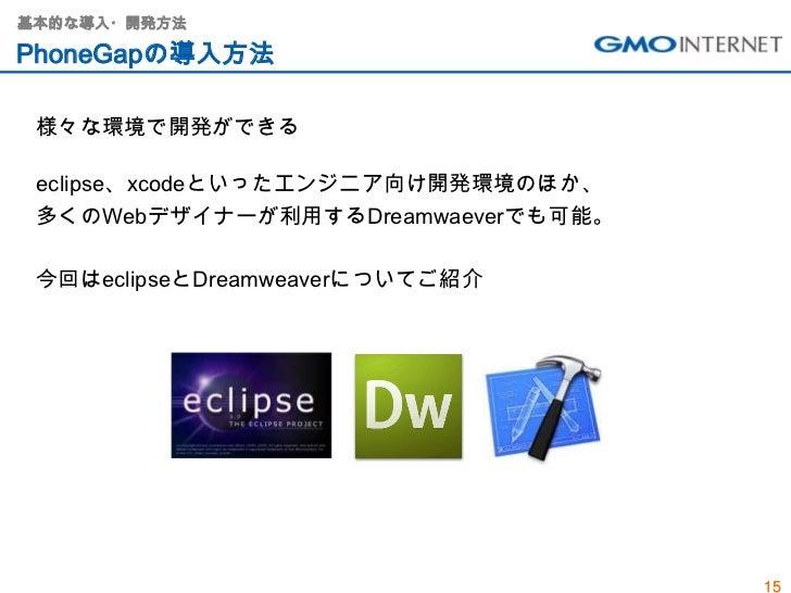 基本的な導入・開発方法PhoneGapの導入方法 様々な環境で開発ができる eclipse、xcodeといったエンジニア向け開発環境のほか、 多くのWebデザイナーが利用するDreamwaeverでも可能。 今回はeclipseとDreamwe...