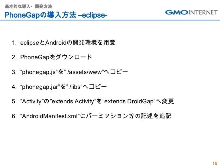 """基本的な導入・開発方法PhoneGapの導入方法 –eclipse- 1. eclipseとAndroidの開発環境を用意 2. PhoneGapをダウンロード 3. """"phonegap.js""""を"""" /assets/www""""へコピー 4. """"p..."""