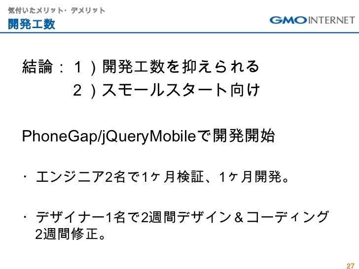 気付いたメリット・デメリット開発工数 結論:1)開発工数を抑えられる    2)スモールスタート向け PhoneGap/jQueryMobileで開発開始 ・エンジニア2名で1ヶ月検証、1ヶ月開発。 ・デザイナー1名で2週間デザイン&コーディン...