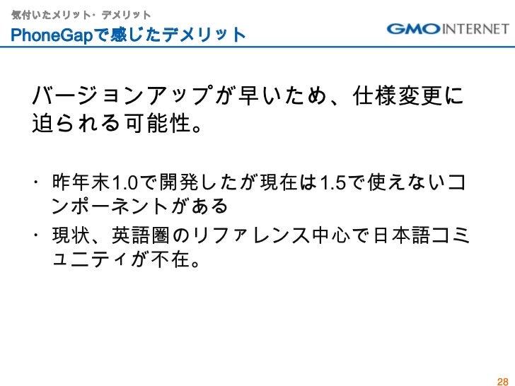 気付いたメリット・デメリットPhoneGapで感じたデメリット バージョンアップが早いため、仕様変更に 迫られる可能性。 ・昨年末1.0で開発したが現在は1.5で使えないコ  ンポーネントがある ・現状、英語圏のリファレンス中心で日本語コミ  ...