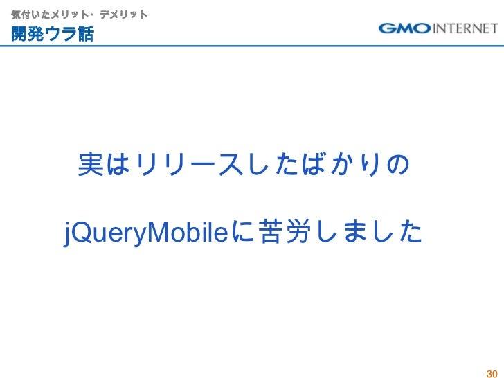 気付いたメリット・デメリット開発ウラ話      実はリリースしたばかりの     jQueryMobileに苦労しました                           30
