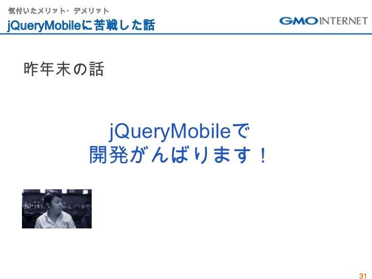 気付いたメリット・デメリットjQueryMobileに苦戦した話 昨年末の話           jQueryMobileで          開発がんばります!                           31
