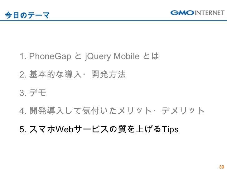 今日のテーマ 1. PhoneGap と jQuery Mobile とは 2. 基本的な導入・開発方法 3. デモ 4. 開発導入して気付いたメリット・デメリット 5. スマホWebサービスの質を上げるTips                ...
