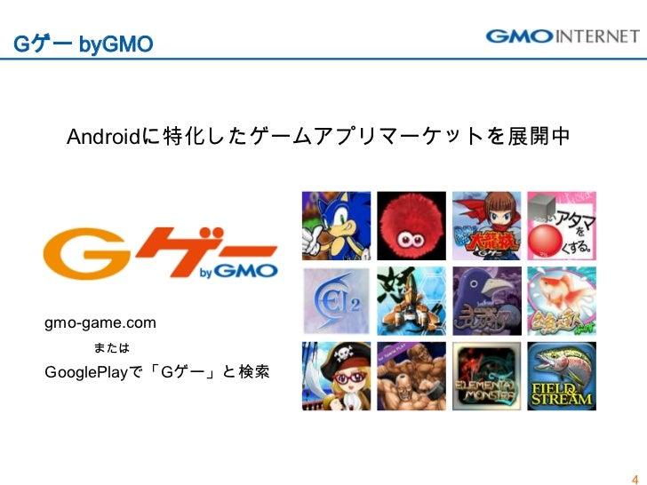 Gゲー byGMO    Androidに特化したゲームアプリマーケットを展開中  gmo-game.com       または  GooglePlayで「Gゲー」と検索                                  4