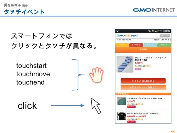 質をあげるTipsタッチイベント  スマートフォンでは  クリックとタッチが異なる。    touchstart    touchmove    touchend     click                  44
