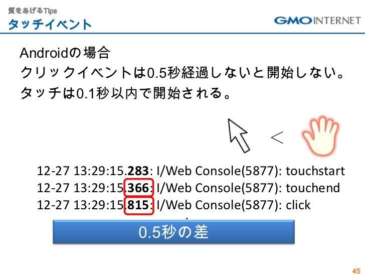 質をあげるTipsタッチイベント  Androidの場合  クリックイベントは0.5秒経過しないと開始しない。  タッチは0.1秒以内で開始される。                                           <    ...