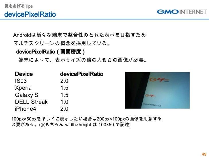 質をあげるTipsdevicePixelRatio  Androidは様々な端末で整合性のとれた表示を目指すため  マルチスクリーンの概念を採用している。   -devicePixelRatio(画面密度)    端末によって、表示サイズの倍の...
