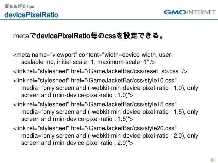 """質をあげるTipsdevicePixelRatio  metaでdevicePixelRatio毎のcssを設定できる。  <meta name=""""viewport"""" content=""""width=device-width, user-    ..."""