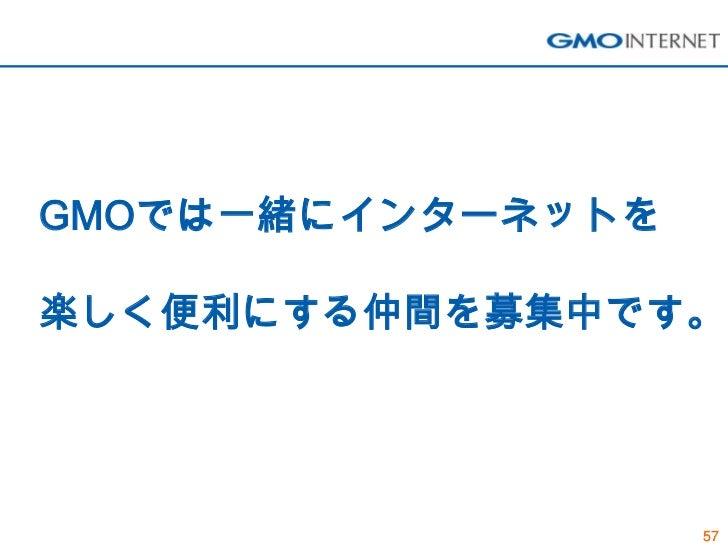 GMOでは一緒にインターネットを楽しく便利にする仲間を募集中です。                   57