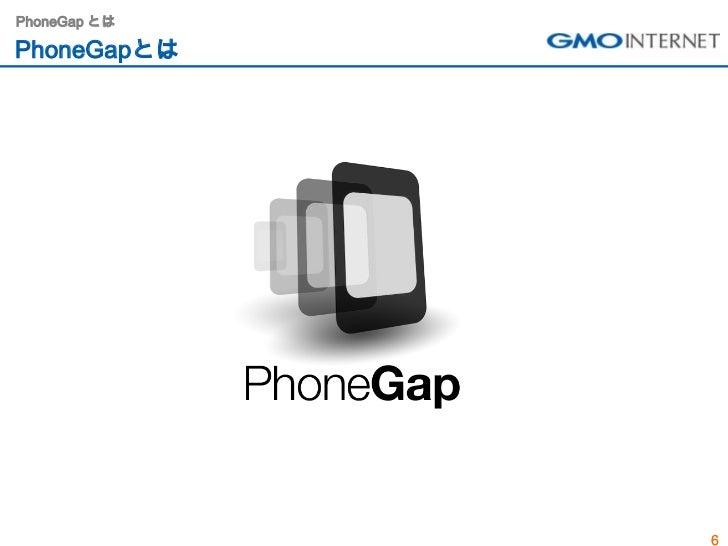 PhoneGap とはPhoneGapとは              6
