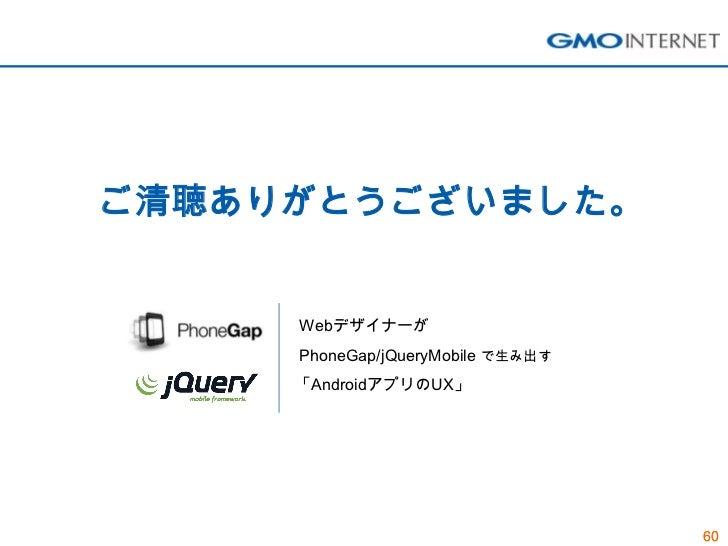 ご清聴ありがとうございました。     Webデザイナーが     PhoneGap/jQueryMobile で生み出す     「AndroidアプリのUX」                                   60