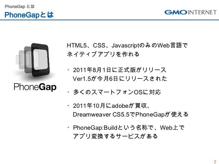 PhoneGap とはPhoneGapとは              HTML5、CSS、JavascriptのみのWeb言語で              ネイティブアプリを作れる              ・2011年8月1日に正式版がリリー...