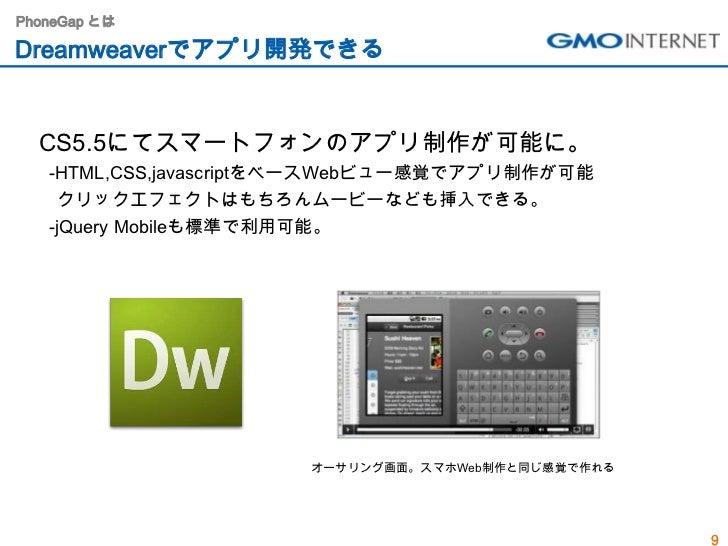 PhoneGap とはDreamweaverでアプリ開発できる  CS5.5にてスマートフォンのアプリ制作が可能に。   -HTML,CSS,javascriptをベースWebビュー感覚でアプリ制作が可能    クリックエフェクトはもちろんムー...