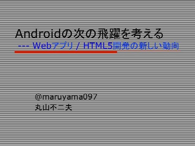 Androidの次の飛躍を考える--- Webアプリ / HTML5開発の新しい動向  @maruyama097  丸山不二夫
