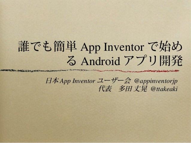 誰でも簡単 App Inventor で始め    る Android アプリ開発   日本 App Inventor ユーザー会 @appinventorjp                   代表 多田 丈晃 @ttakeaki