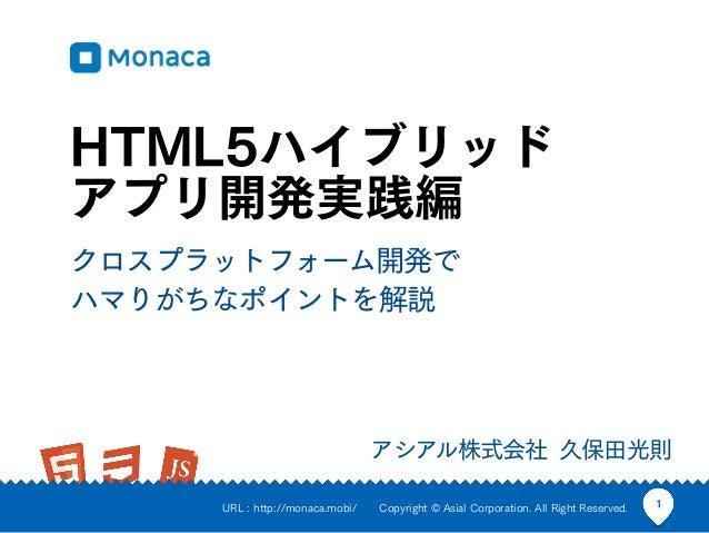 HTML5ハイブリッドアプリ開発実践編クロスプラットフォーム開発でハマりがちなポイントを解説                                 アシアル株式会社 久保田光則     URL : http://monaca.mobi...