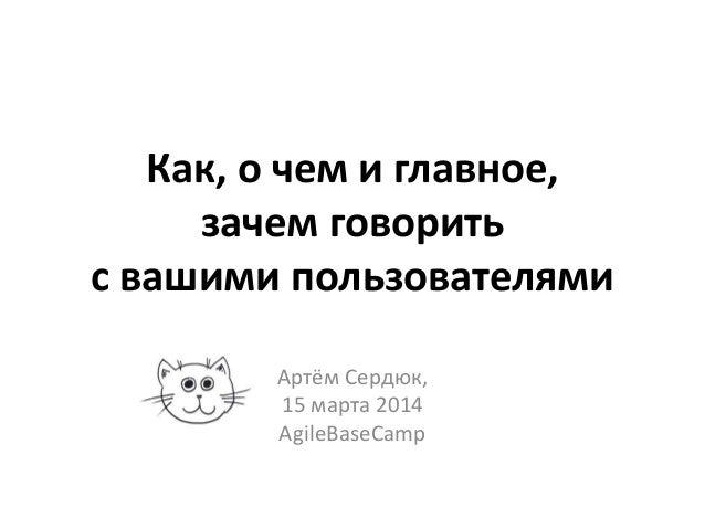 Как, о чем и главное, зачем говорить с вашими пользователями Артём Сердюк, 15 марта 2014 AgileBaseCamp
