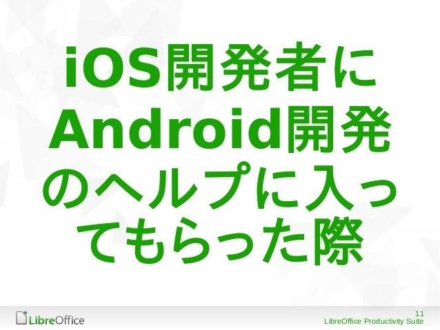 11 LibreOffice Productivity Suite iOS開発者に Android開発 のヘルプに入っ てもらった際