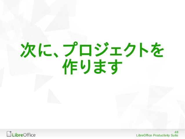 48 LibreOffice Productivity Suite 次に、プロジェクトを 作ります