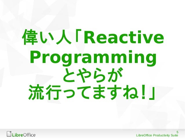 5 LibreOffice Productivity Suite 偉い人「Reactive Programming とやらが 流行ってますね!」