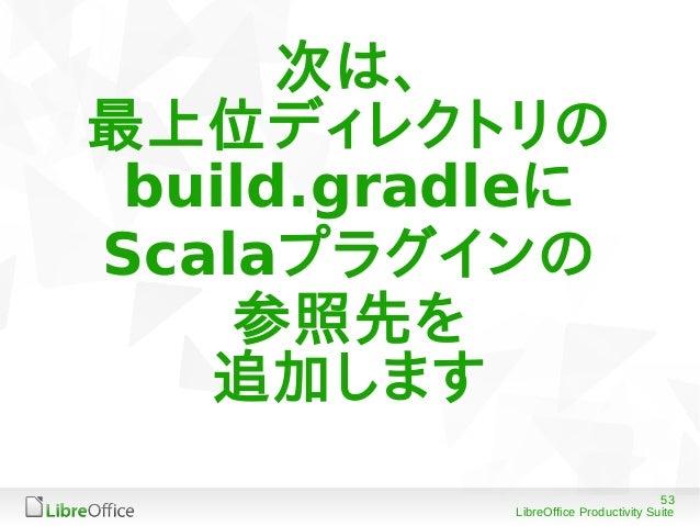 53 LibreOffice Productivity Suite 次は、 最上位ディレクトリの build.gradleに Scalaプラグインの 参照先を 追加します