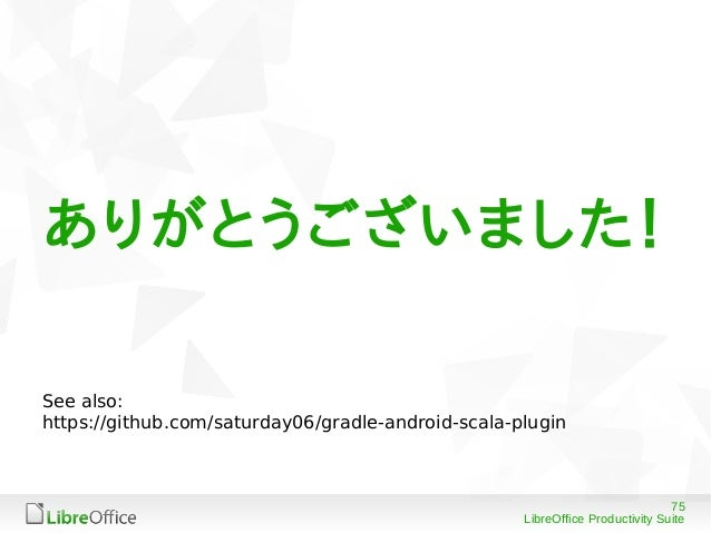 75 LibreOffice Productivity Suite ありがとうございました! See also: https://github.com/saturday06/gradle-android-scala-plugin