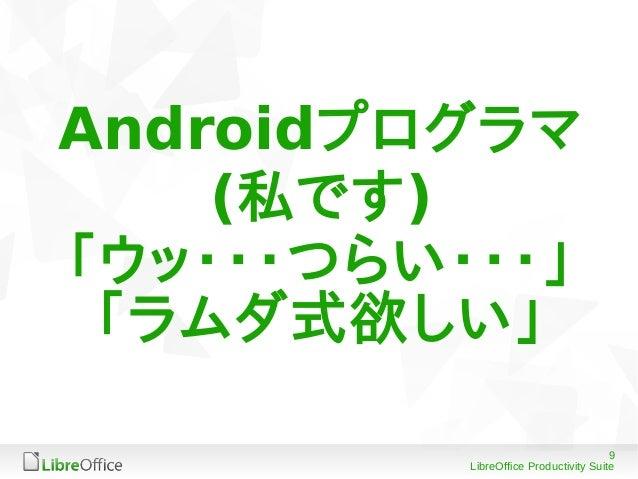 9 LibreOffice Productivity Suite Androidプログラマ (私です) 「ウッ・・・つらい・・・」 「ラムダ式欲しい」