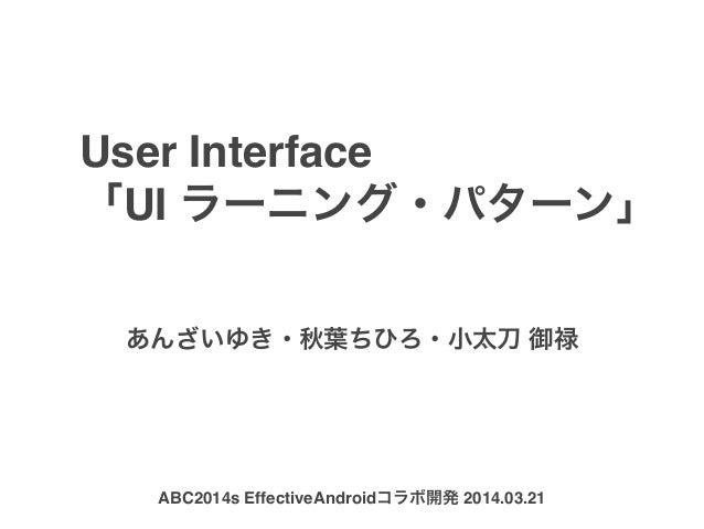 User Interface 「UI ラーニング・パターン」 あんざいゆき・秋葉ちひろ・小太刀 御禄 ABC2014s EffectiveAndroidコラボ開発 2014.03.21