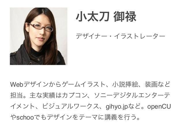小太刀 御禄 Webデザインからゲームイラスト、小説挿絵、装画など 担当。主な実績はカプコン、ソニーデジタルエンターテ イメント、ビジュアルワークス、gihyo.jpなど。openCU やschooでもデザインをテーマに講義を行う。 デザイナー...