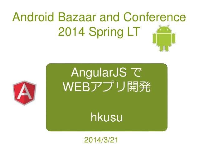 Android Bazaar and Conference 2014 Spring LT AngularJS で WEBアプリ開発 hkusu 2014/3/21