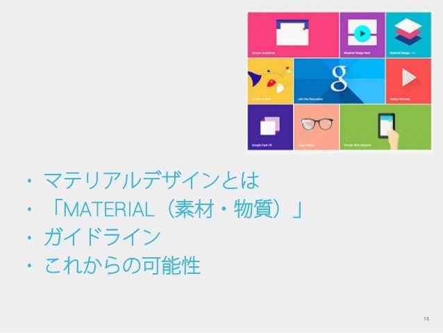 • マテリアルデザインとは • 「MATERIAL(素材・物質)」 • ガイドライン • これからの可能性 15